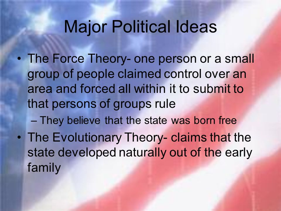 Major Political Ideas The Force Theory- one person or a small group of people claimed control over an area and forced all within it to submit to that