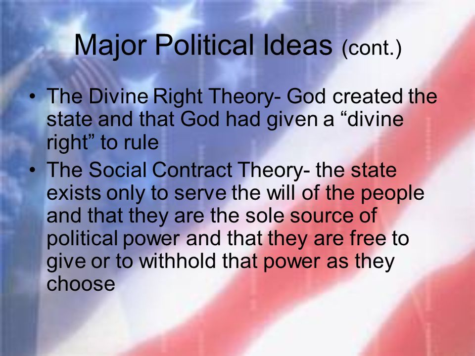 "Major Political Ideas (cont.) The Divine Right Theory- God created the state and that God had given a ""divine right"" to rule The Social Contract Theor"