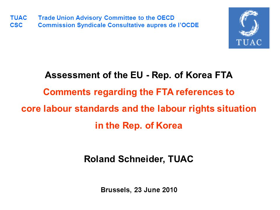 TUAC Trade Union Advisory Committee to the OECD Trade Union Advisory Committee to the OECD 15, rue la Perouse 75016 Paris FRANCE Tel : +33 (0) 1.55.37.37.37 Fax : +33 (0) 1.47.54.98.28 An international trade union organisation with 56 affiliates from OECD member countries, among them FKTU and KCTU financed by its members operates as the interface of organised labour with the OECD; based on consultative status operates through a small secretariat in Paris Office