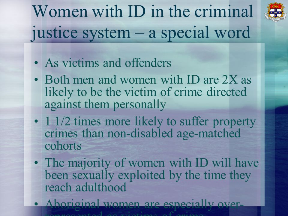 Women with ID in the criminal justice system – a special word As victims and offenders Both men and women with ID are 2X as likely to be the victim of
