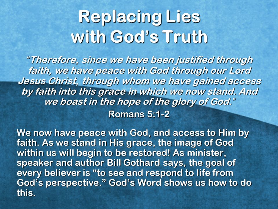 Replacing Lies with God ' s Truth Therefore, since we have been justified through faith, we have peace with God through our Lord Jesus Christ, through whom we have gained access by faith into this grace in which we now stand.