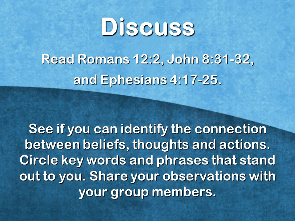 Discuss Read Romans 12:2, John 8:31-32, and Ephesians 4:17-25. See if you can identify the connection between beliefs, thoughts and actions. Circle ke