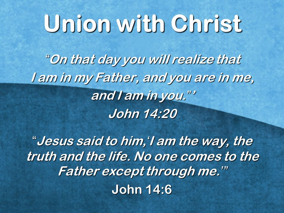 Union with Christ On that day you will realize that I am in my Father, and you are in me, and I am in you.