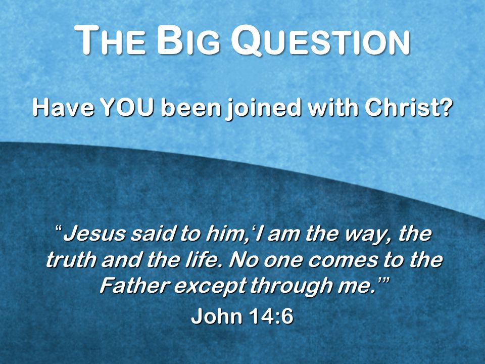 T HE B IG Q UESTION Have YOU been joined with Christ.