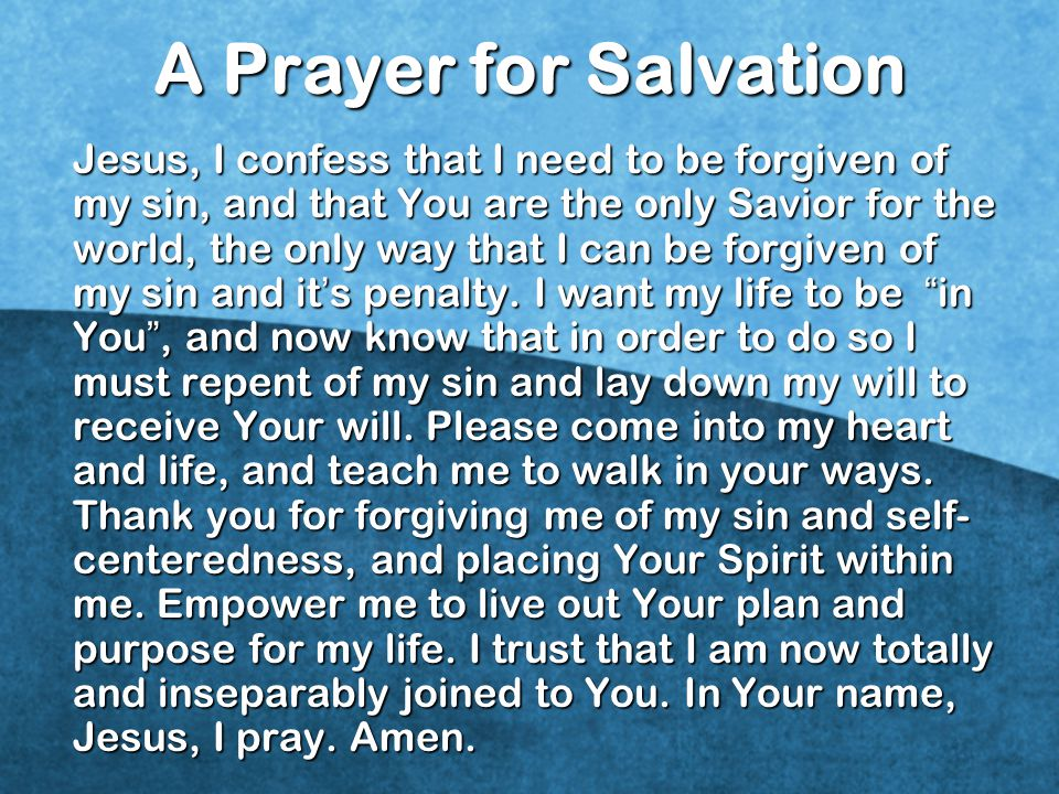 A Prayer for Salvation Jesus, I confess that I need to be forgiven of my sin, and that You are the only Savior for the world, the only way that I can be forgiven of my sin and it ' s penalty.