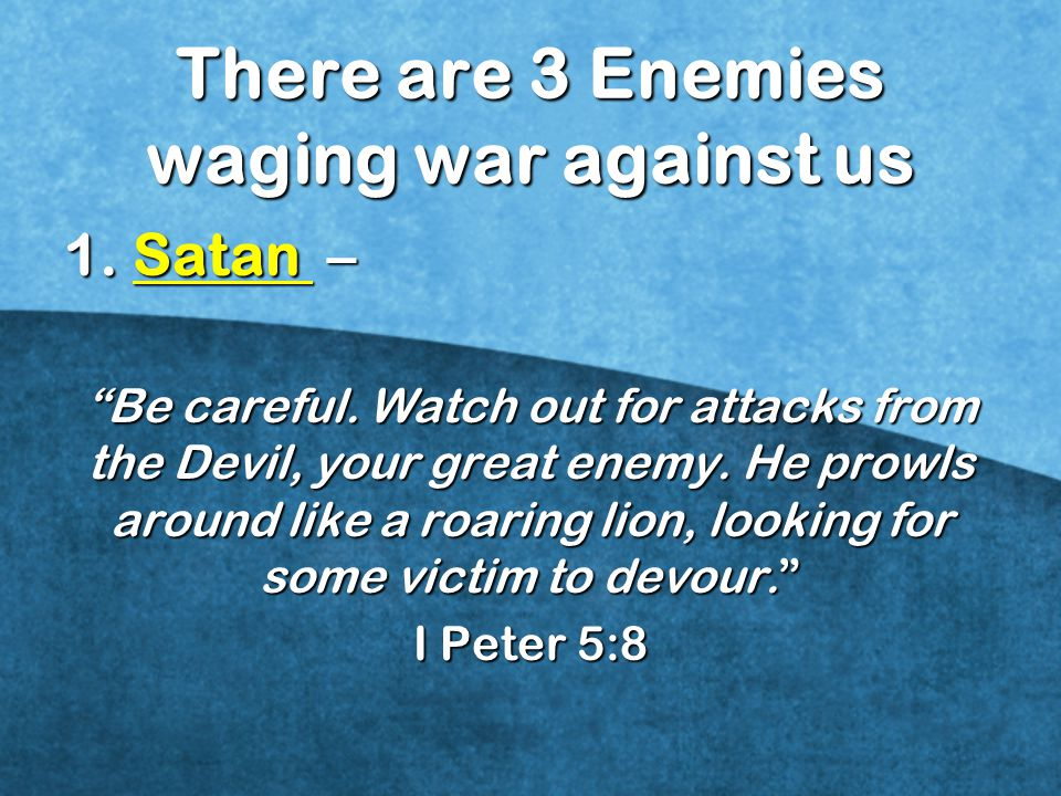 There are 3 Enemies waging war against us 1.Satan – Be careful.