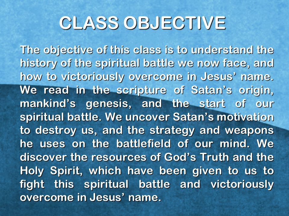 CLASS OBJECTIVE The objective of this class is to understand the history of the spiritual battle we now face, and how to victoriously overcome in Jesus' name.