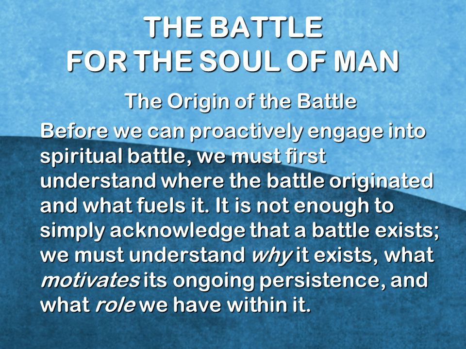 THE BATTLE FOR THE SOUL OF MAN The Origin of the Battle Before we can proactively engage into spiritual battle, we must first understand where the battle originated and what fuels it.