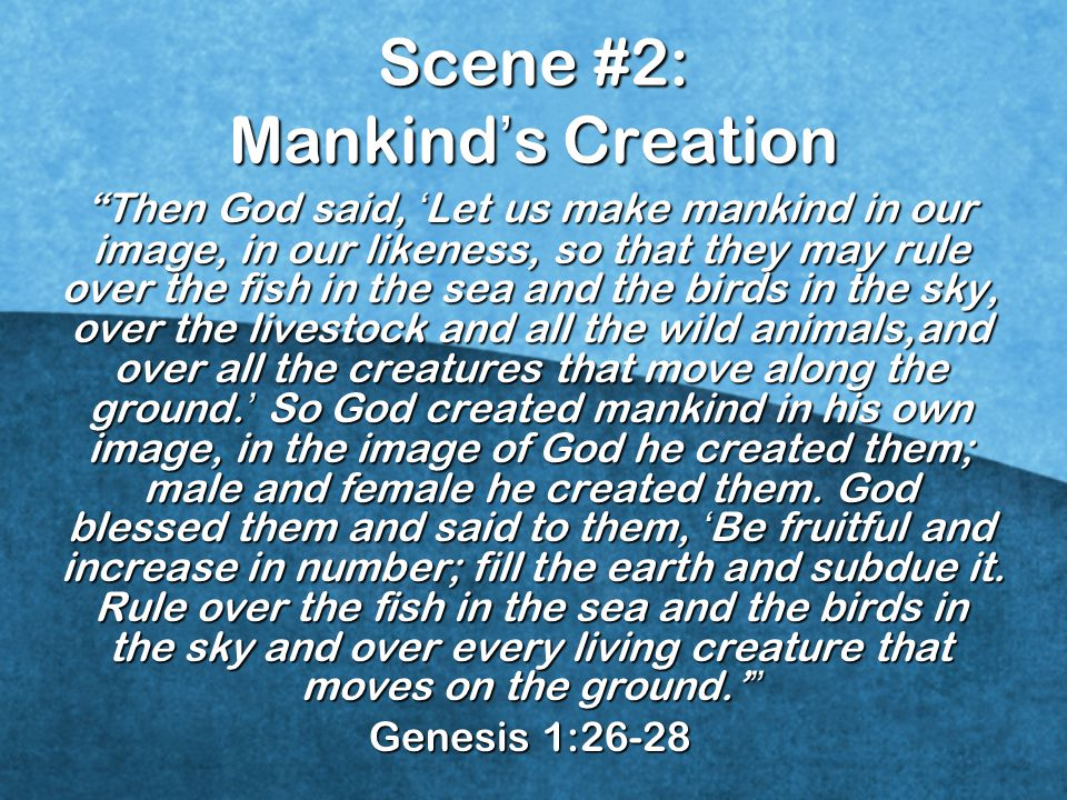 Scene #2: Mankind ' s Creation Then God said, ' Let us make mankind in our image, in our likeness, so that they may rule over the fish in the sea and the birds in the sky, over the livestock and all the wild animals,and over all the creatures that move along the ground.