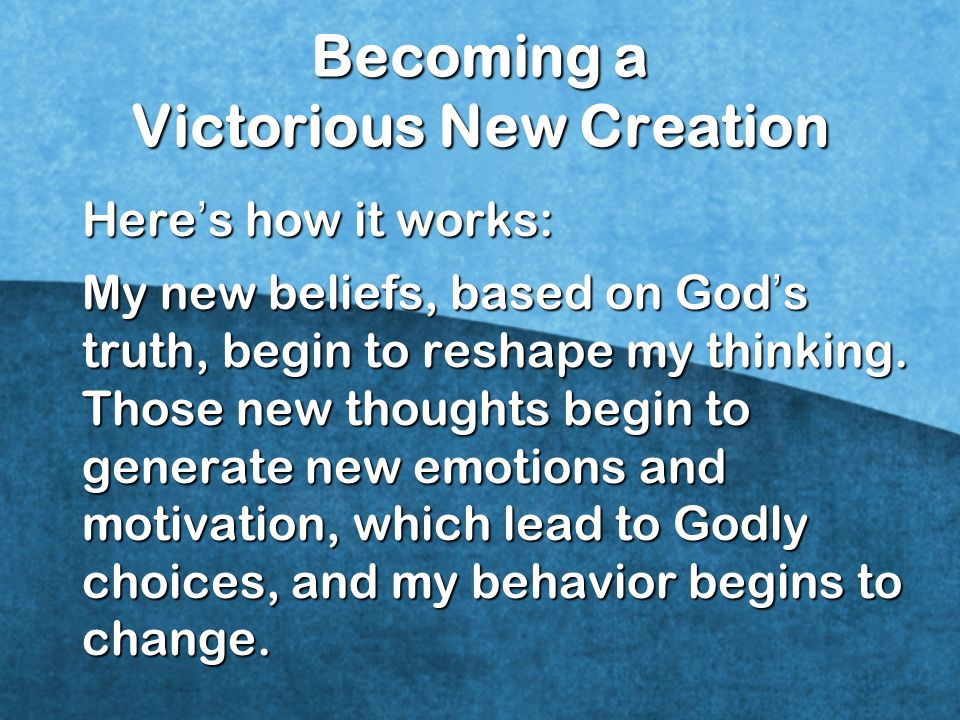 Becoming a Victorious New Creation Here ' s how it works: My new beliefs, based on God ' s truth, begin to reshape my thinking.