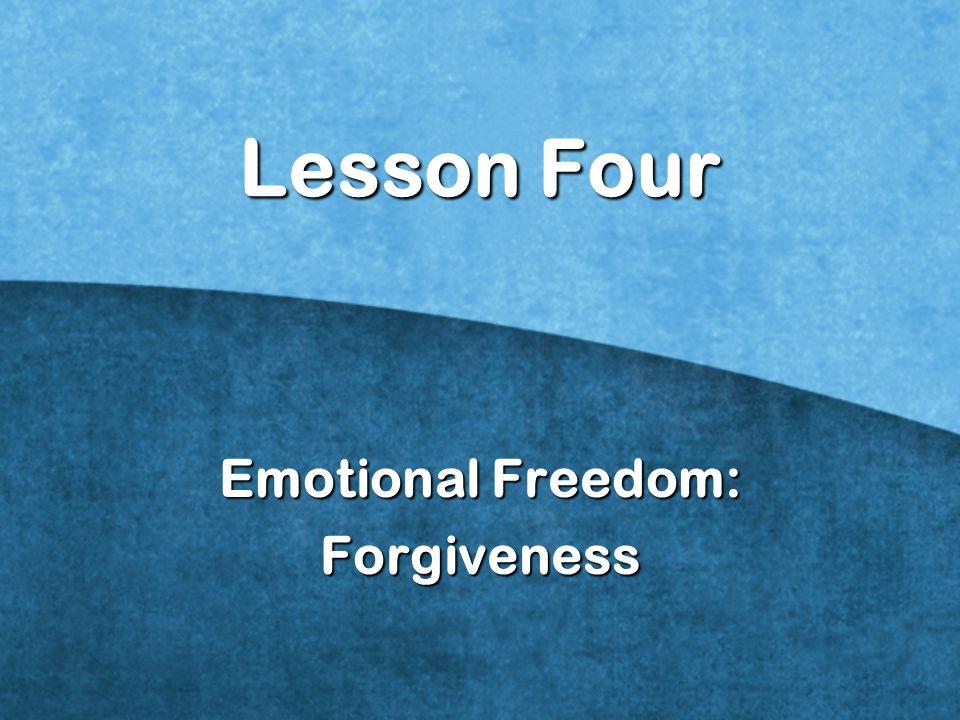 Lesson Four Emotional Freedom: Forgiveness