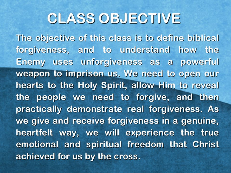 CLASS OBJECTIVE The objective of this class is to define biblical forgiveness, and to understand how the Enemy uses unforgiveness as a powerful weapon to imprison us.