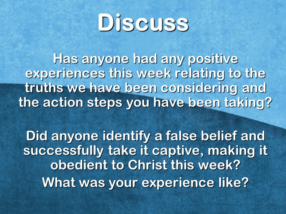 Discuss Has anyone had any positive experiences this week relating to the truths we have been considering and the action steps you have been taking.