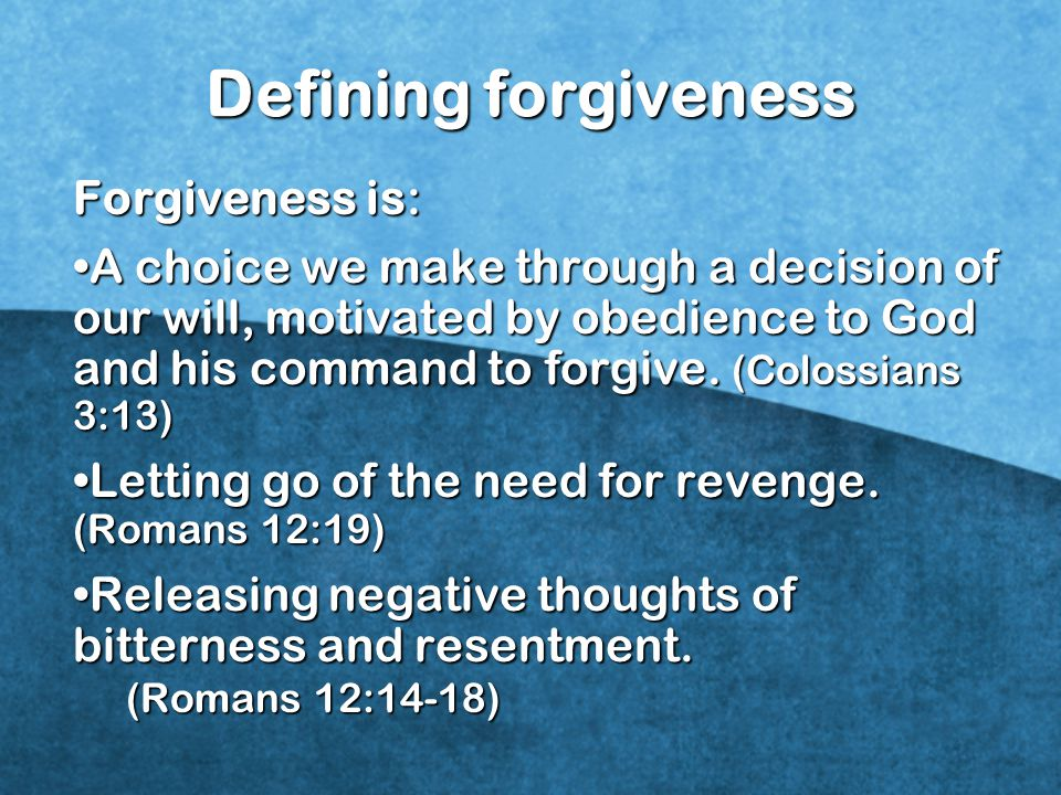 Defining forgiveness Forgiveness is: A choice we make through a decision of our will, motivated by obedience to God and his command to forgive.