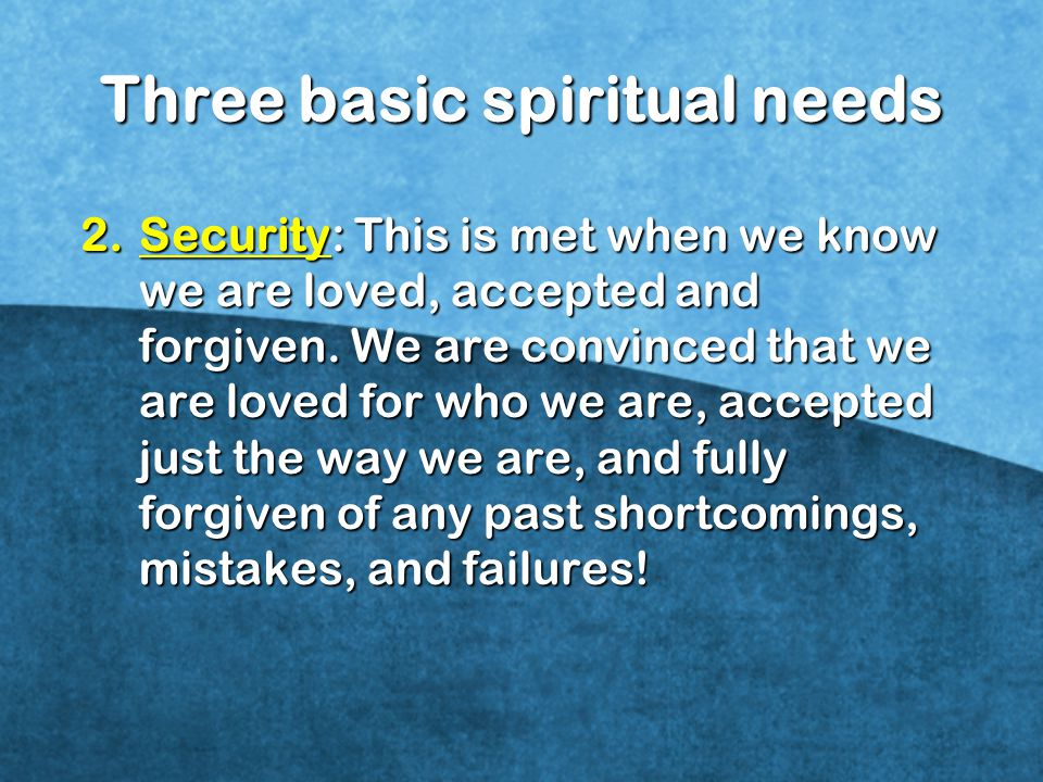 2.Security: This is met when we know we are loved, accepted and forgiven.