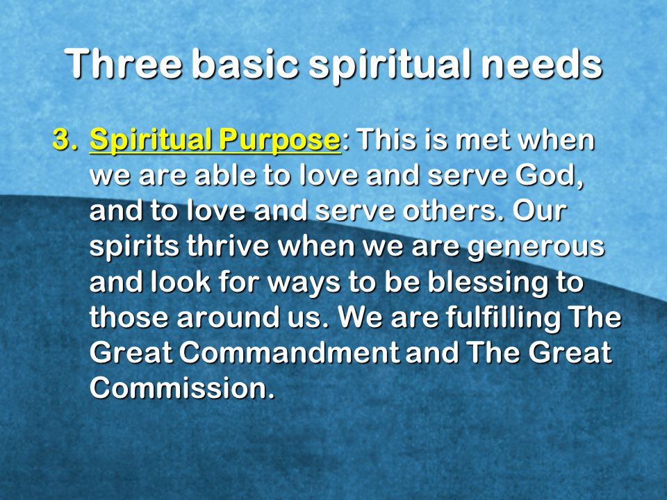 3.Spiritual Purpose: This is met when we are able to love and serve God, and to love and serve others.