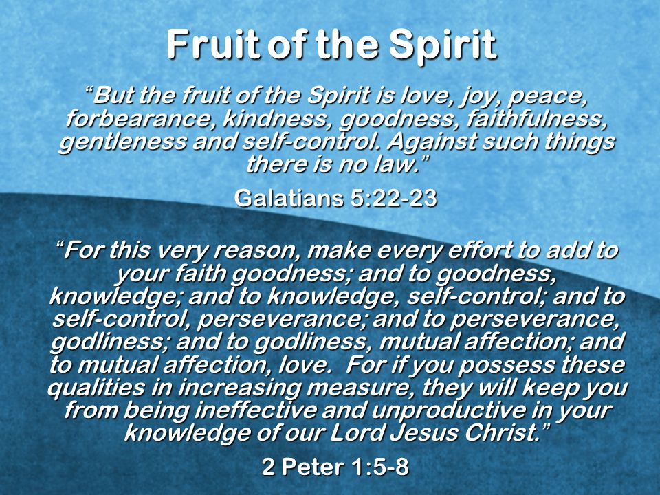 But the fruit of the Spirit is love, joy, peace, forbearance, kindness, goodness, faithfulness, gentleness and self-control.