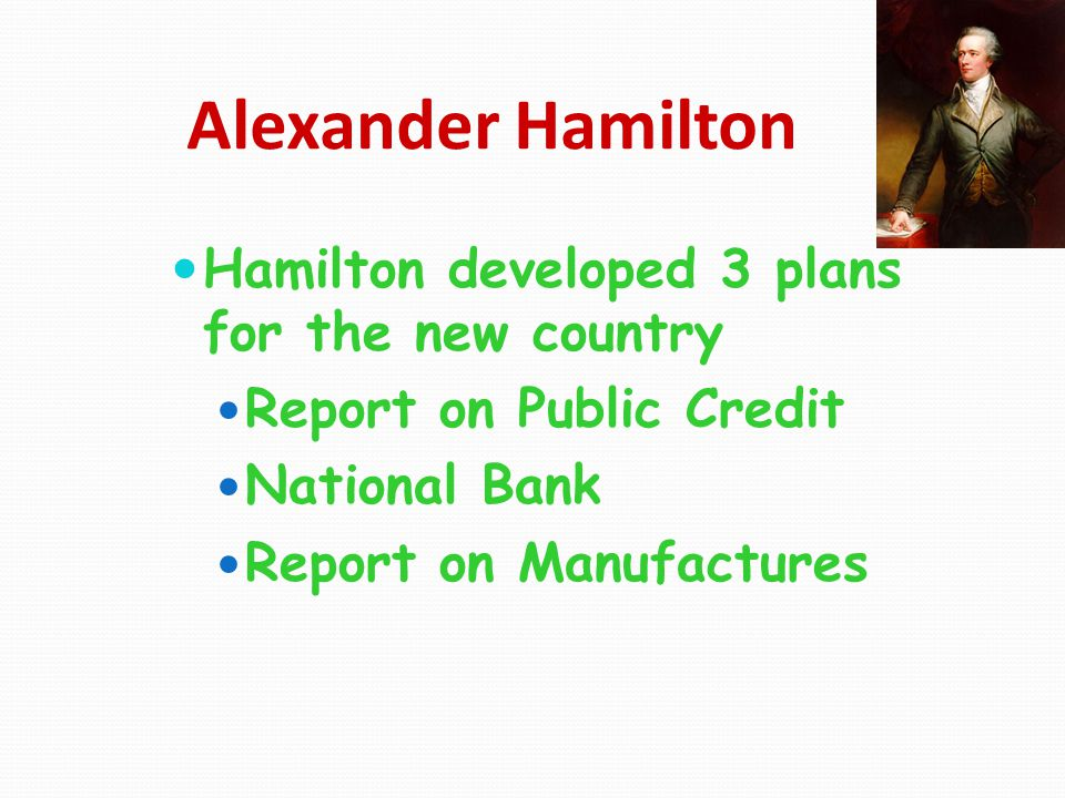 Alexander Hamilton Hamilton developed 3 plans for the new country Report on Public Credit National Bank Report on Manufactures