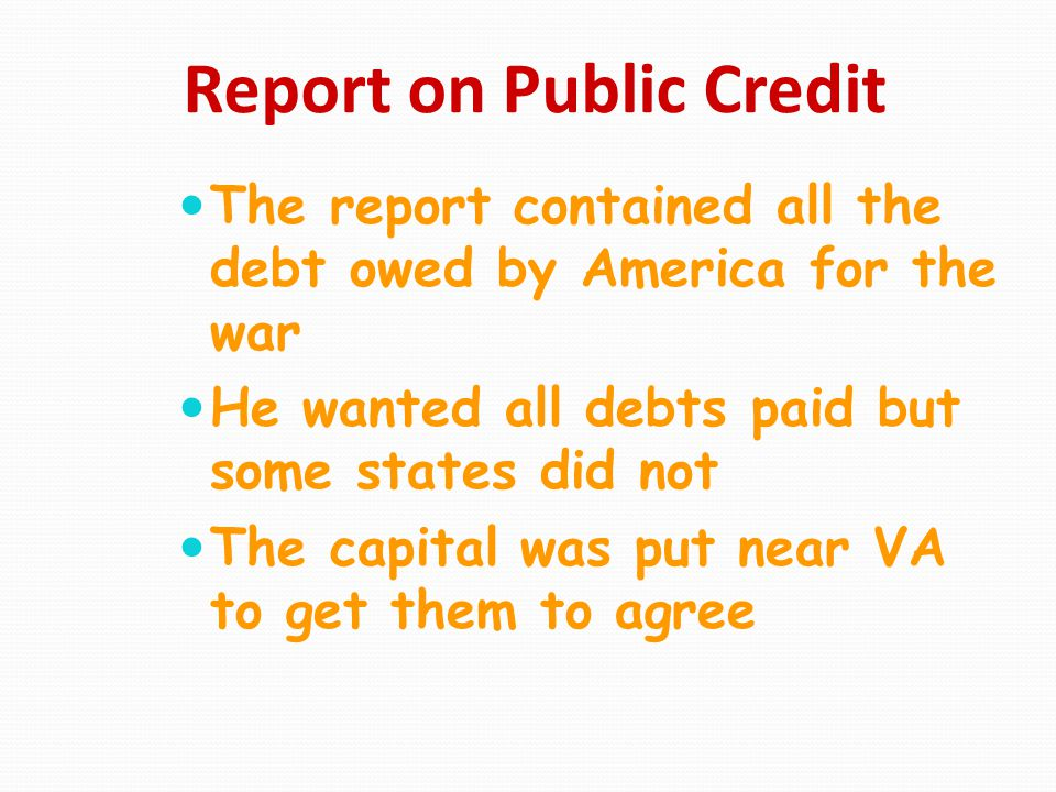 Report on Public Credit The report contained all the debt owed by America for the war He wanted all debts paid but some states did not The capital was