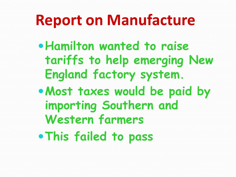 Report on Manufacture Hamilton wanted to raise tariffs to help emerging New England factory system. Most taxes would be paid by importing Southern and