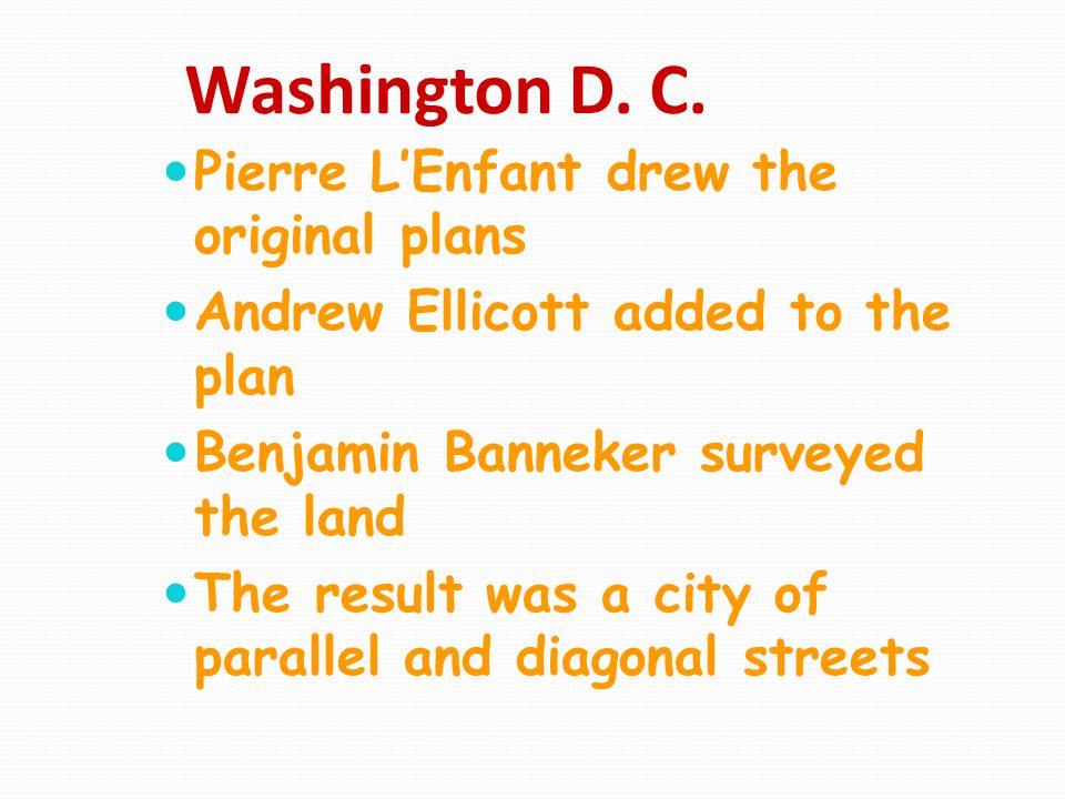 Washington D. C. Pierre L'Enfant drew the original plans Andrew Ellicott added to the plan Benjamin Banneker surveyed the land The result was a city o