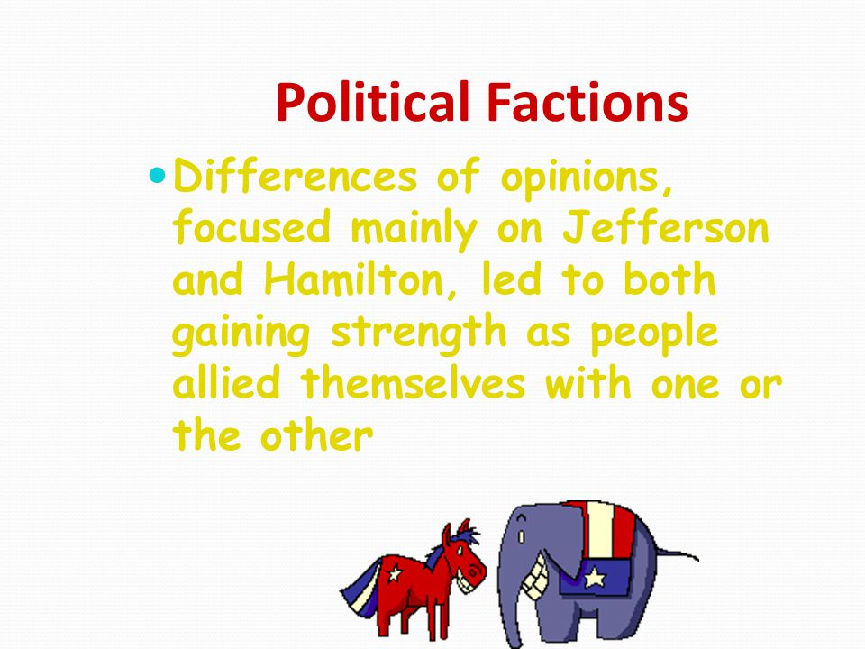 Political Factions Differences of opinions, focused mainly on Jefferson and Hamilton, led to both gaining strength as people allied themselves with on