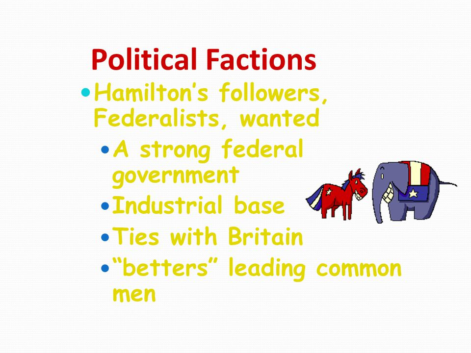 """Political Factions Hamilton's followers, Federalists, wanted A strong federal government Industrial base Ties with Britain """"betters"""" leading common me"""