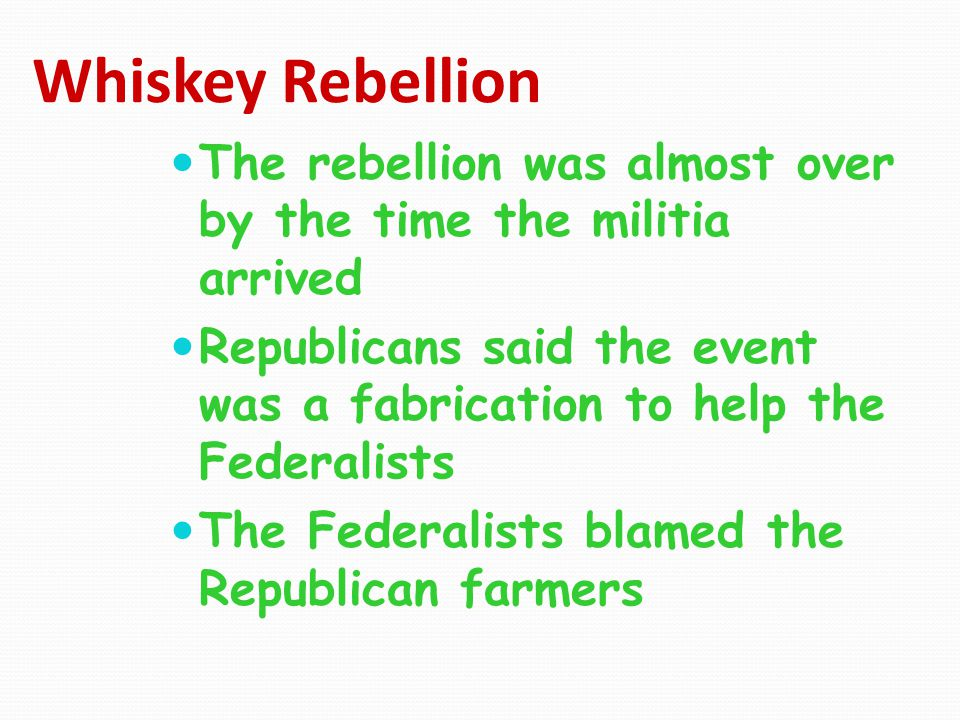 Whiskey Rebellion The rebellion was almost over by the time the militia arrived Republicans said the event was a fabrication to help the Federalists T