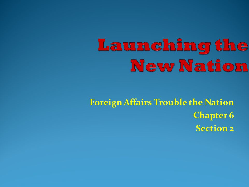Foreign Affairs Trouble the Nation Chapter 6 Section 2