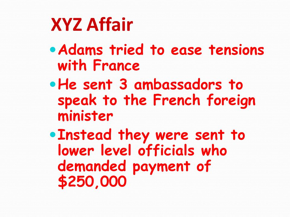 XYZ Affair Adams tried to ease tensions with France He sent 3 ambassadors to speak to the French foreign minister Instead they were sent to lower leve