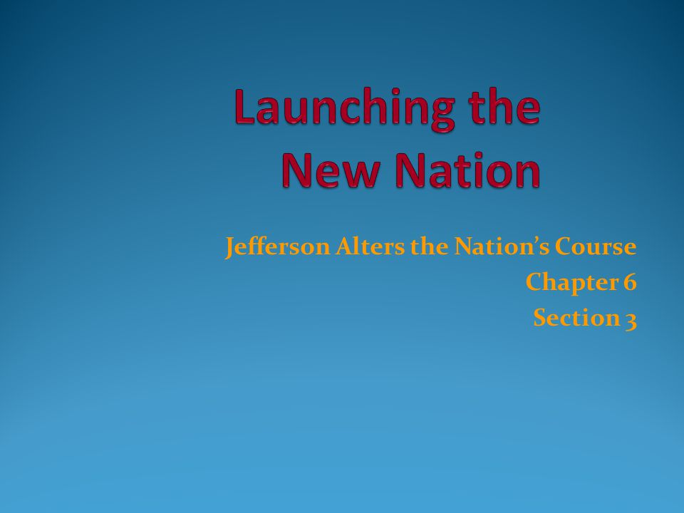 Jefferson Alters the Nation's Course Chapter 6 Section 3