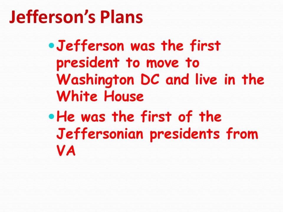 Jefferson's Plans Jefferson was the first president to move to Washington DC and live in the White House He was the first of the Jeffersonian presiden
