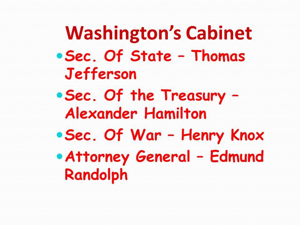 Washington's Cabinet Sec. Of State – Thomas Jefferson Sec. Of the Treasury – Alexander Hamilton Sec. Of War – Henry Knox Attorney General – Edmund Ran