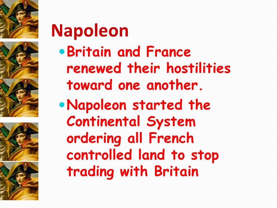 Napoleon Britain and France renewed their hostilities toward one another. Napoleon started the Continental System ordering all French controlled land