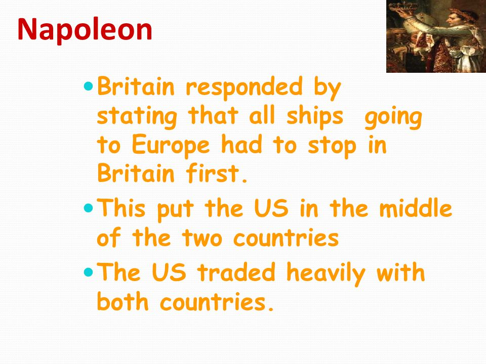Napoleon Britain responded by stating that all ships going to Europe had to stop in Britain first. This put the US in the middle of the two countries