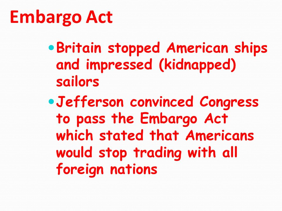 Embargo Act Britain stopped American ships and impressed (kidnapped) sailors Jefferson convinced Congress to pass the Embargo Act which stated that Am