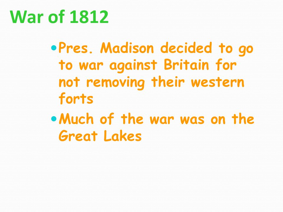 War of 1812 Pres. Madison decided to go to war against Britain for not removing their western forts Much of the war was on the Great Lakes