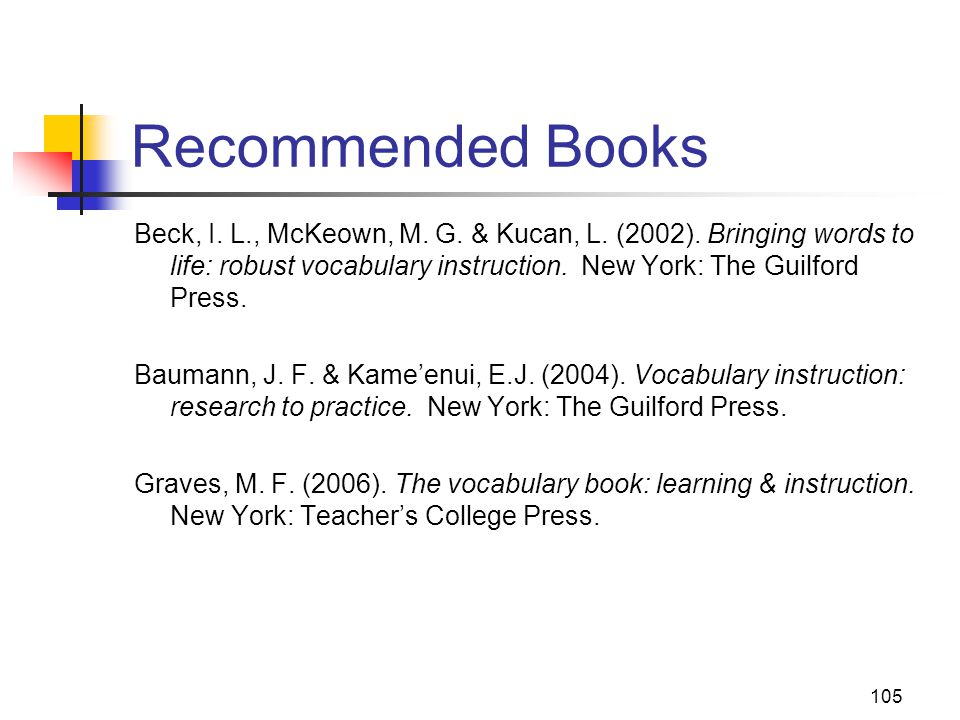105 Recommended Books Beck, I. L., McKeown, M. G. & Kucan, L. (2002). Bringing words to life: robust vocabulary instruction. New York: The Guilford Pr