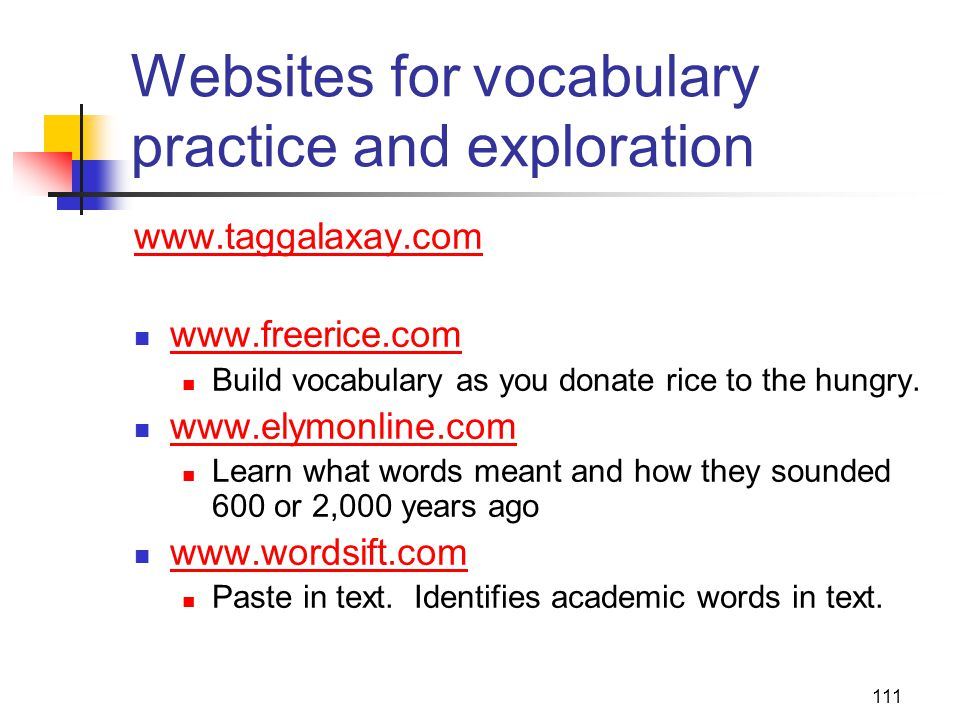 111 Websites for vocabulary practice and exploration www.taggalaxay.com www.freerice.com Build vocabulary as you donate rice to the hungry.