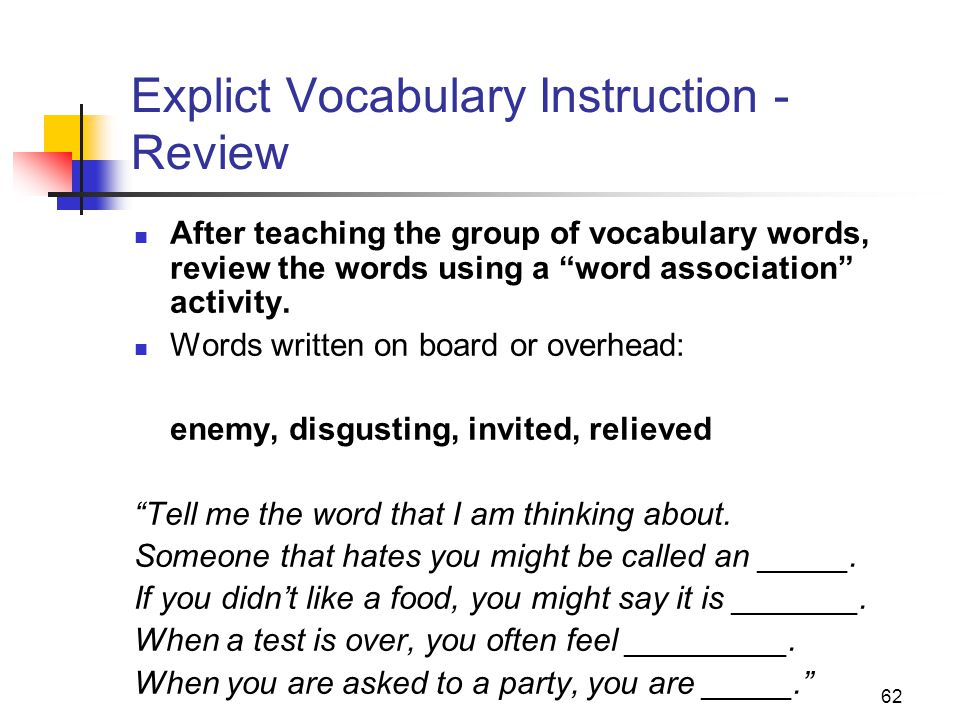 62 Explict Vocabulary Instruction - Review After teaching the group of vocabulary words, review the words using a word association activity.