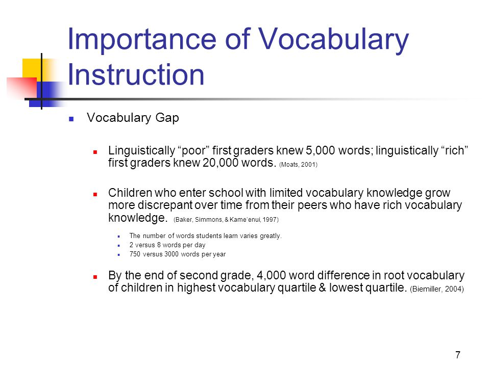 7 Importance of Vocabulary Instruction Vocabulary Gap Linguistically poor first graders knew 5,000 words; linguistically rich first graders knew 20,000 words.