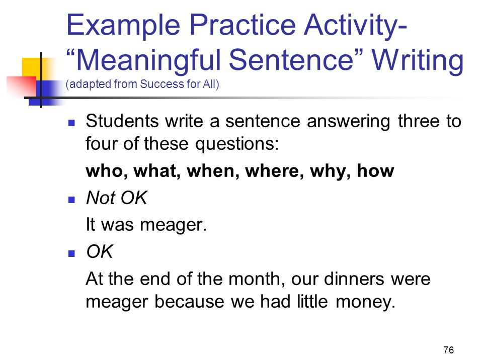76 Example Practice Activity- Meaningful Sentence Writing (adapted from Success for All) Students write a sentence answering three to four of these questions: who, what, when, where, why, how Not OK It was meager.