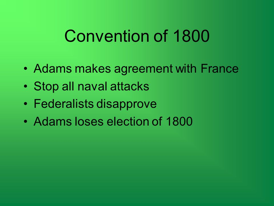 Convention of 1800 Adams makes agreement with France Stop all naval attacks Federalists disapprove Adams loses election of 1800