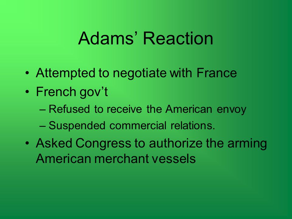 Adams' Reaction Attempted to negotiate with France French gov't –Refused to receive the American envoy –Suspended commercial relations.