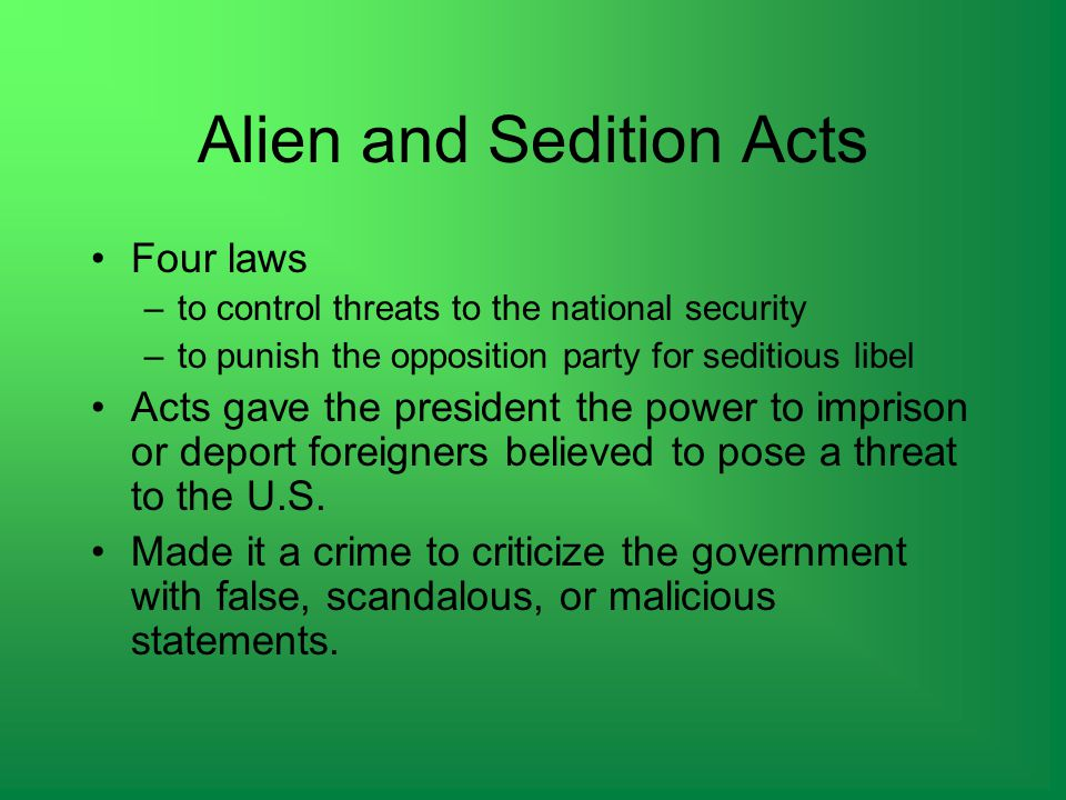 Alien and Sedition Acts Four laws –to control threats to the national security –to punish the opposition party for seditious libel Acts gave the president the power to imprison or deport foreigners believed to pose a threat to the U.S.