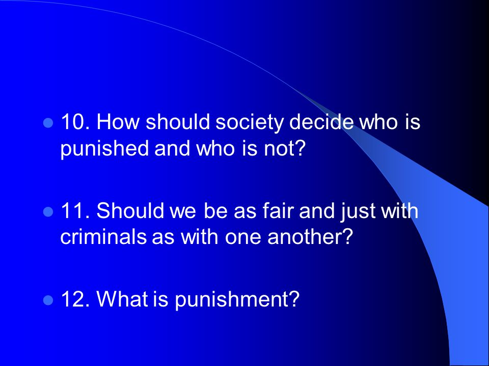 10. How should society decide who is punished and who is not.