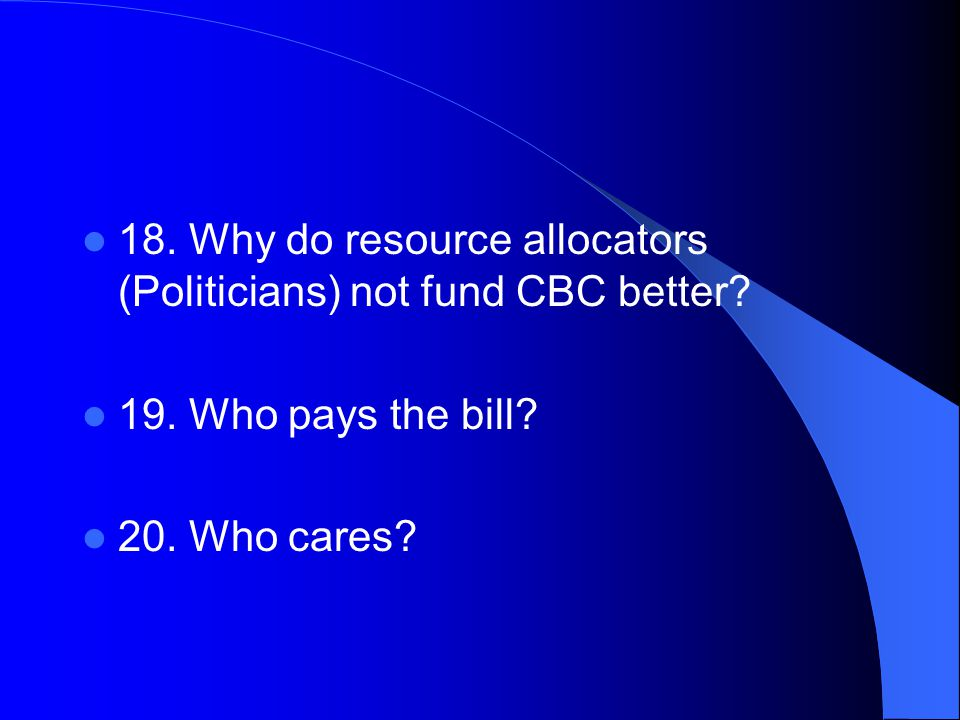 18. Why do resource allocators (Politicians) not fund CBC better.