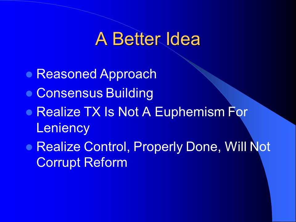 A Better Idea Reasoned Approach Consensus Building Realize TX Is Not A Euphemism For Leniency Realize Control, Properly Done, Will Not Corrupt Reform