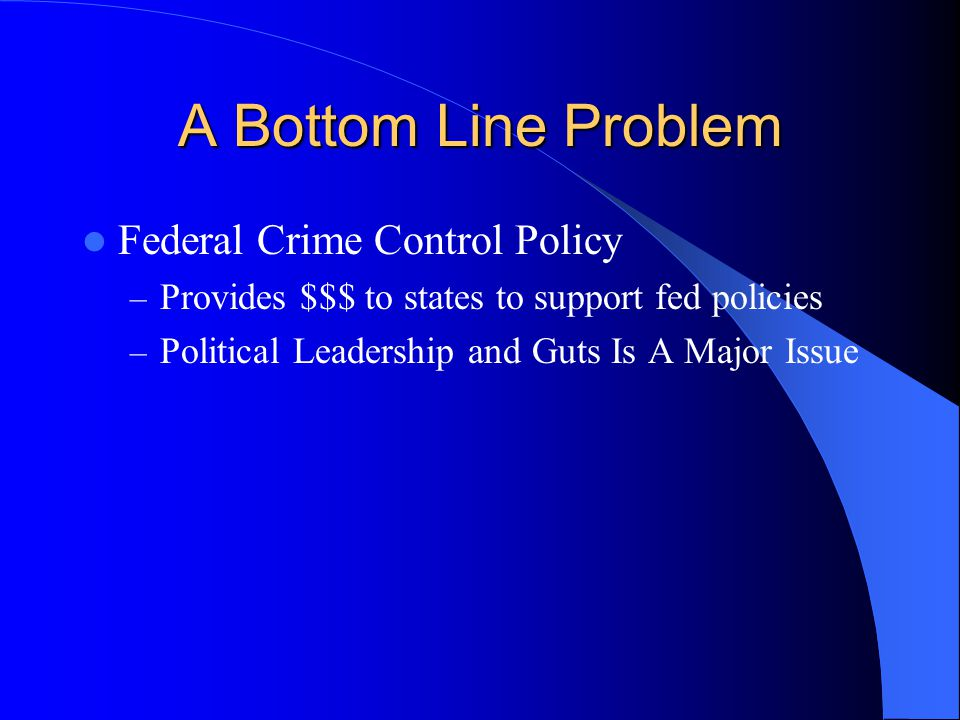 A Bottom Line Problem Federal Crime Control Policy – Provides $$$ to states to support fed policies – Political Leadership and Guts Is A Major Issue