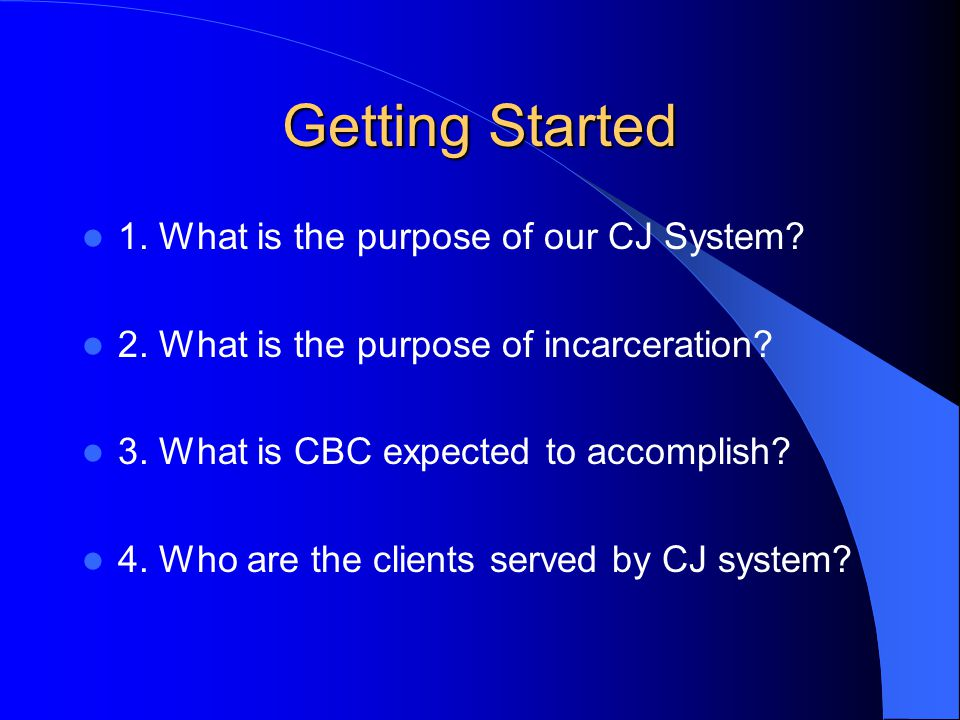 Getting Started 1. What is the purpose of our CJ System.